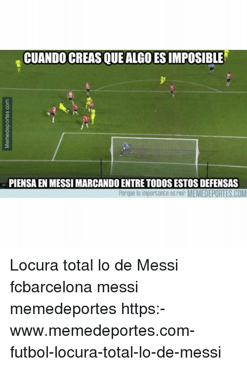 Memes, Messi, and 🤖: CUANDO CREAS QUE ALGO ES IMPOSIBLE  PIENSA EN MESSI MARCANDO ENTRE TODOS ESTOS DEFENSAS  Porque lo importante es reir MEMEDEPORTES.COM Locura total lo de Messi fcbarcelona messi memedeportes https:-www.memedeportes.com-futbol-locura-total-lo-de-messi