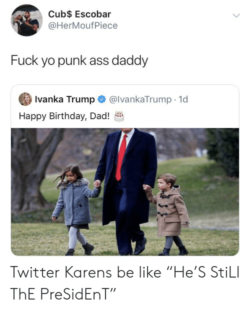 """Ass, Be Like, and Birthday: Cub$ Escobar  @HerMoufPiece  Fuck yo punk ass daddy  Ivanka Trump  @lvankaTrump 1d  Happy Birthday, Dad! Twitter Karens be like """"He'S StiLl ThE PreSidEnT"""""""