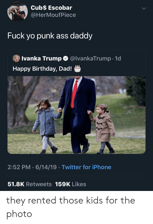 Ass, Birthday, and Blackpeopletwitter: Cub$ Escobar  @HerMoufPiece  Fuck yo punk ass daddy  Ivanka Trump @IvankaTrump.1d  Happy Birthday, Dad!  2:52 PM 6/14/19 Twitter for iPhone  51.8K Retweets 159K Likes they rented those kids for the photo