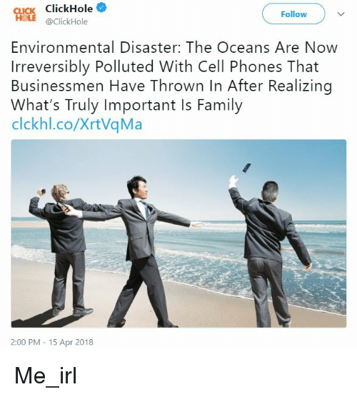 Family, Irl, and Me IRL: Cucs ClickHole  Follow  @ClickHole  Environmental Disaster: The Oceans Are Now  Irreversibly Polluted With Cell Phones That  Businessmen Have Thrown In After Realizing  What's Truly Important Is Family  clckhl.co/XrtVqMa  2:00 PM 15 Apr 2018 Me_irl