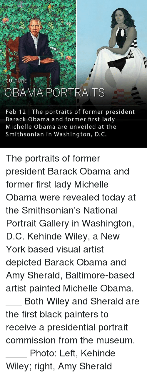 Smithsonian: CULTUR  OBAMA PORTRAITS  Feb 12 | The portraits of former president  Barack obama and former first lady  Michelle Obama are unveiled at the  Smithsonian in Washington, D.C. The portraits of former president Barack Obama and former first lady Michelle Obama were revealed today at the Smithsonian's National Portrait Gallery in Washington, D.C. Kehinde Wiley, a New York based visual artist depicted Barack Obama and Amy Sherald, Baltimore-based artist painted Michelle Obama. ___ Both Wiley and Sherald are the first black painters to receive a presidential portrait commission from the museum. ____ Photo: Left, Kehinde Wiley; right, Amy Sherald