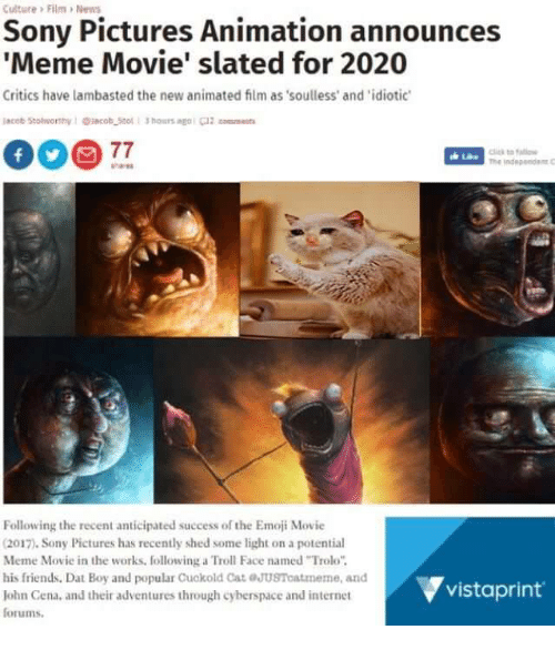 """troll faces: Culture> Film >News  Sony Pictures Animation announces  Meme Movie' slated for 2020  Critics have lambasted the new animated film as soulless' and 'idiotic  acot Stoeorthy1acob Sto 1 3 hours ag0t  lto a  Following the recent anticipated success of the Emoji Movie  2017). Sony Pictures has recently shed some light on a potential  Meme Movie in the works, following a Troll Face named """"Trolo""""  his friends. Dat Boy and popular Cuokold Cat eJusToatmeme, and  Iohn Cena, and their adventures through cyberspace and internet  forums  vistaprint"""