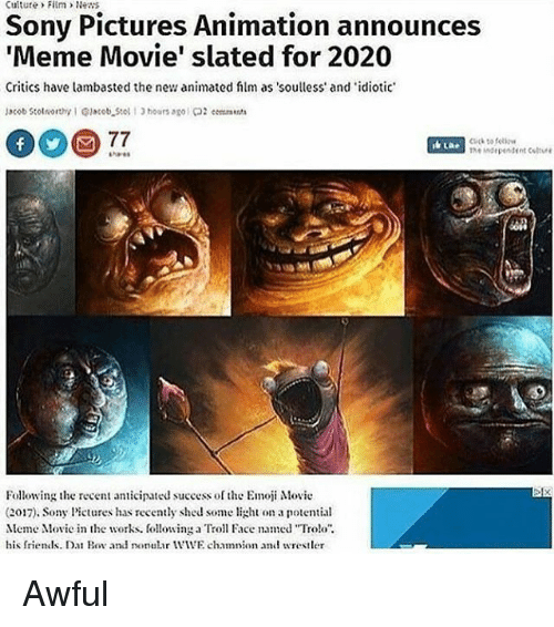"""troll faces: Culture> FitmNens  Sony Pictures Animation announces  'Meme Movie' slated for 2020  Critics have lambasted the new animated flm as soulless' and idiotic  Cuck to felio  he ndependent Coltvre  Following the recen anticipated success of the Emoji Movie  (2017). Sony Pictures has recently shed som ght on a potential  Meme Moe in the works. followinga Troll Face named """"Tro!o  his frends. Da Bor and onular IVIVE chamnion and wrestler Awful"""