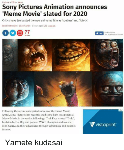 """troll faces: Culture > Film >News  Sony Pictures Animation announces  Meme Movie' slated for 2020  Critics have lambasted the new animated film as soulless' and idiotic  click to follo  The ndependent Cuture  Lae  Following the recent anticipated success of the Emoji Movie  (2017). Sony Pictures has recently shed some light on a potential  Meme Movie in the works, following a Troll Face named """"Trolo"""".  his friends, Dat Boy and popular WWE champion and wrestler  lohn Cena, and their adventures through cyberspace and internet  forums.  ▼vistaprint. Yamete kudasai"""
