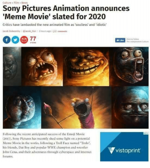 """troll faces: Culture Film >New  Sony Pictures Animation announces  Meme Movie' slated for 2020  Critics have lambasted the new animated film as soulless and idiotic  ick to follo  께 independent Citre  Following the recent anticipated success of the Emoji Movie  (2017). Sony Pictures has recently shed some light on a potential  Meme Movie in the works, following a Troll Face named """"Trolo  his friends, Dat Boy and popular WWE champion and wrestler  lohn Cena, and their adventures through cyberspace and internet  forums.  ▼vistaprint."""
