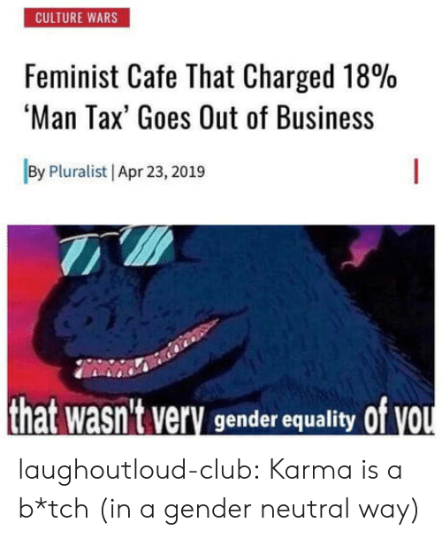 Club, Tumblr, and Blog: CULTURE WARS  Feminist Cafe That Charged 18%  'Man Tax' Goes Out of Business  By Pluralist | Apr 23,2019  of vou  hat wasn't very  gender equality laughoutloud-club:  Karma is a b*tch (in a gender neutral way)