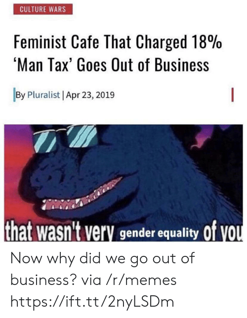 Memes, Business, and Gender: CULTURE WARS  Feminist Cafe That Charged 18%  'Man Tax' Goes Out of Business  By Pluralist Apr 23, 2019  that wasn't very gender equality Of VOU Now why did we go out of business? via /r/memes https://ift.tt/2nyLSDm