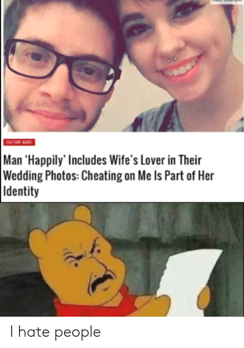 wifes: CULTURE WARS  Man 'Happily' Includes Wife's Lover in Their  Wedding Photos: Cheating on Me Is Part of Her  Identity I hate people