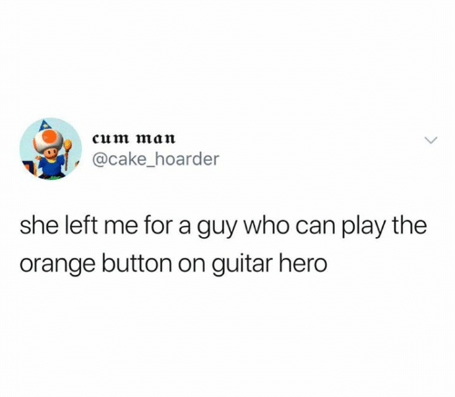 Cum, Cake, and Guitar: cum man  @cake_hoarder  she left me for a guy who can play the  orange button on guitar hero