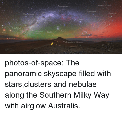 Milky Way: Cum nebula  Beehive Cluster  Canis Minor  Centaurus  Gemini  Sinius  Cross  Scorpius  LMC  nangulum SMC  Australe  Mars  Orion  . Saturn  VLT (Very Large Telescope) photos-of-space:  The panoramic skyscape filled with stars,clusters and nebulae along the Southern Milky Way with airglow Australis.