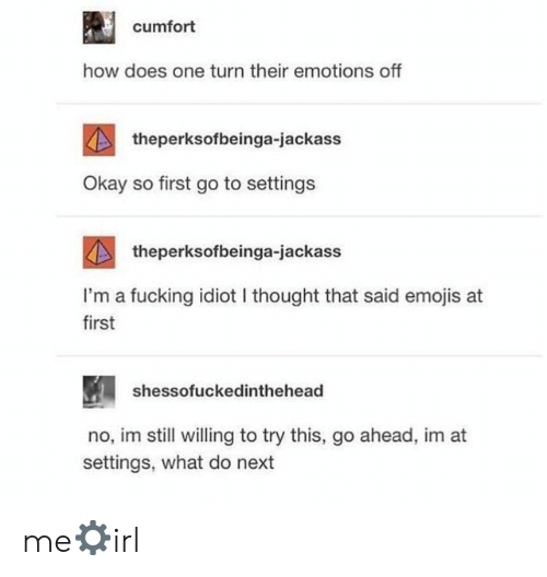 Fucking, Emojis, and Okay: cumfort  how does one turn their emotions off  theperksofbeinga-jackass  Okay so first go to settings  theperksofbeinga-jackass  I'm a fucking idiot I thought that said emojis at  first  shessofuckedinthehead  no, im still willing to try this, go ahead, im at  settings, what do next me⚙irl