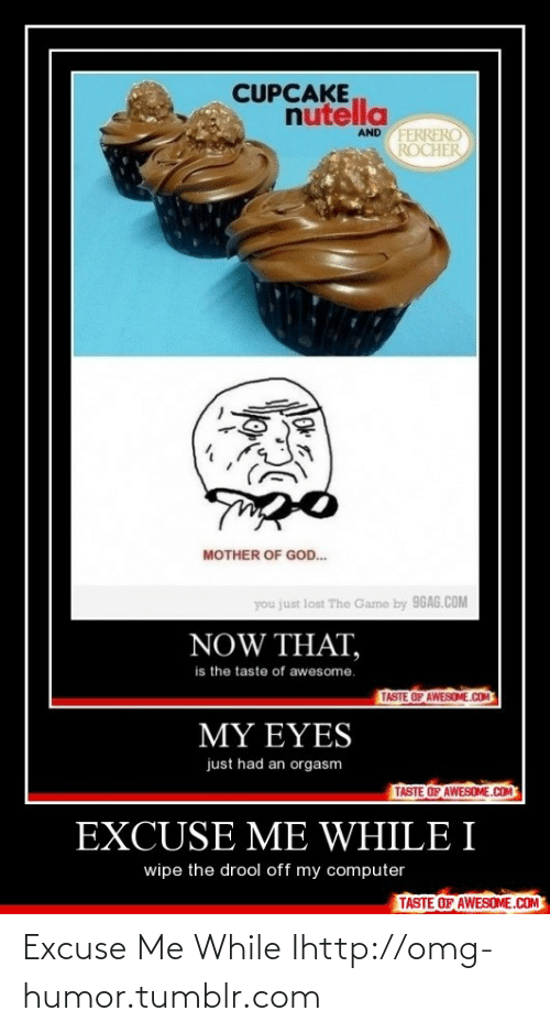 You Just Lost The Game: CUPCAKE  nutella  AND FERRERO  ROCHER  MOTHER OF GOD.  you just lost The Game by 96AG.COM  NOW THAT,  is the taste of awesome.  TASTE OF AWESOME.COM  MY EYES  just had an orgasm  TASTE OF AWESOME.COM  EXCUSE ME WHILE I  wipe the drool off my computer  TASTE OF AWESOME.COM Excuse Me While Ihttp://omg-humor.tumblr.com