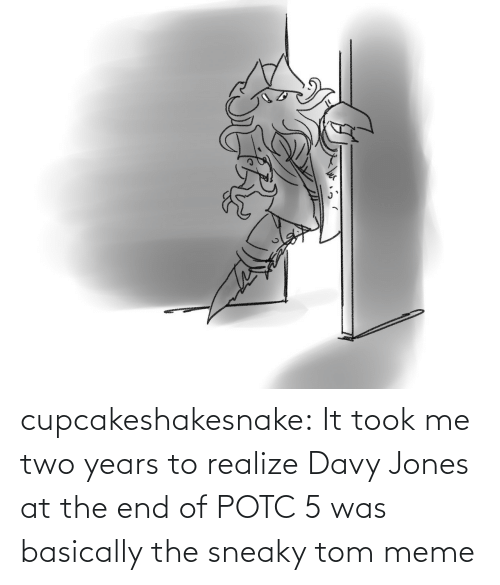 Took: cupcakeshakesnake:  It took me two years to realize Davy Jones at the end of POTC 5 was basically the sneaky tom meme