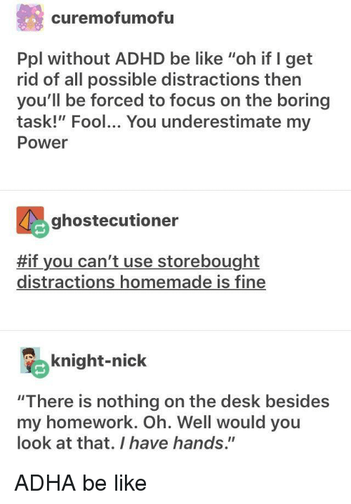 "Be Like, Adhd, and Desk: curemofumofu  Ppl without ADHD be like ""oh if I get  rid of all possible distractions then  you'll be forced to focus on the boring  task!"" Fool... You underestimate my  Power  ghostecutioner  #if you can't use storebought  distractions homemade is fine  knight-nick  ""There is nothing on the desk besides  my homework. Oh. Well would you  look at that. I have hands."" ADHA be like"