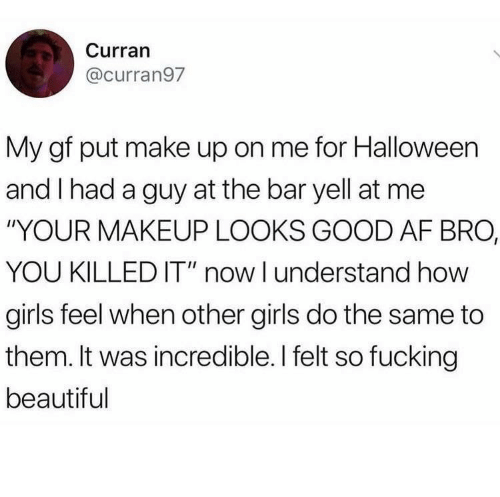 "Af, Beautiful, and Fucking: Curran  @curran97  My gf put make up on me for Halloween  and I had a guy at the bar yell at me  ""YOUR MAKEUP LOOKS GOOD AF BRO,  YOU KILLED IT"" now I understand how  girls feel when other girls do the same to  them. It was incredible. I felt so fucking  beautiful"