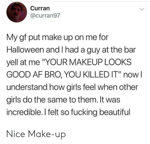 """Looks Good: Curran  @curran97  My gf put make up on me for  Halloween and had a guy at the bar  yell at me """"YOUR MAKEUP LOOKS  GOOD AF BRO, YOU KILLED IT"""" now  understand how girls feel when other  girls do the same to them. It was  incredible. I felt so fucking beautiful Nice Make-up"""