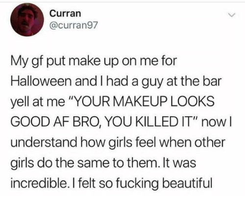 """Looks Good: Curran  @curran97  My gf put make up on me for  Halloween and I had a guy at the bar  yell at me """"YOUR MAKEUP LOOKS  GOOD AF BRO, YOU KILLED IT"""" nowI  understand how girls feel when other  girls do the same to them. It was  incredible. I felt so fucking beautiful"""