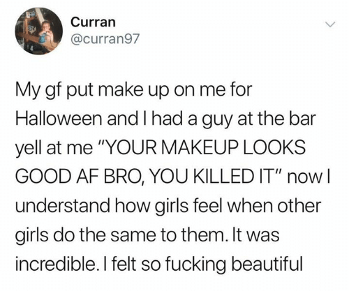 """Looks Good: Curran  @curran97  My gf put make up on me for  Halloween and had a guy at the bar  yell at me """"YOUR MAKEUP LOOKS  GOOD AF BRO, YOU KILLED IT"""" now  understand how girls feel when other  girls do the same to them. It was  incredible. I felt so fucking beautiful"""