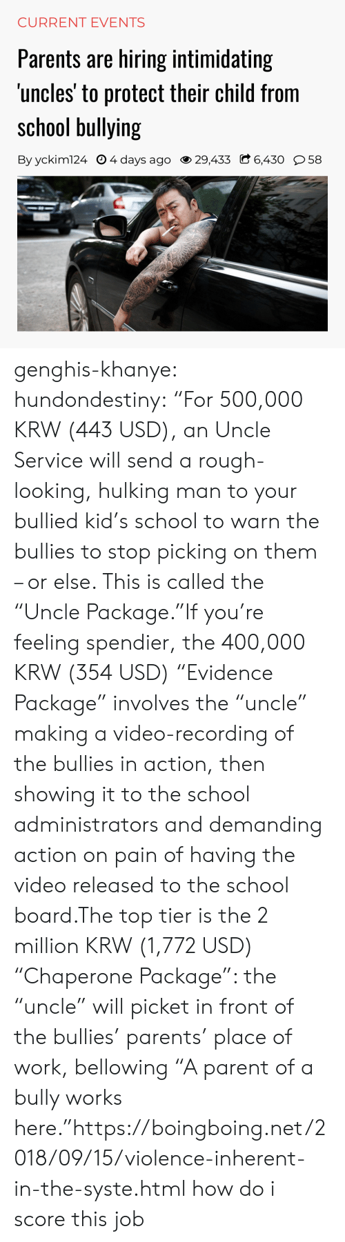 "Carolina Panthers: CURRENT EVENTS  Parents are hiring intimidating  uncles' to protect their child from  school bullying  By yckim124 O 4 days ago 29,433 C 6,430 58 genghis-khanye: hundondestiny: ""For 500,000 KRW (443 USD), an Uncle Service will send a rough-looking, hulking man to your bullied kid's school to warn the bullies to stop picking on them – or else. This is called the ""Uncle Package.""If you're feeling spendier, the 400,000 KRW (354 USD) ""Evidence Package"" involves the ""uncle"" making a video-recording of the bullies in action, then showing it to the school administrators and demanding action on pain of having the video released to the school board.The top tier is the 2 million KRW (1,772 USD) ""Chaperone Package"": the ""uncle"" will picket in front of the bullies' parents' place of work, bellowing ""A parent of a bully works here.""https://boingboing.net/2018/09/15/violence-inherent-in-the-syste.html  how do i score this job"