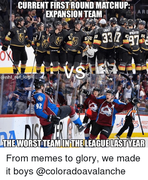 Logic, Memes, and National Hockey League (NHL): CURRENT FIRST ROUND MATCHUP:  EXPANSION TEAM  ARE  13  @nhl ref logic  $92  FEST  THE WORST TEAMINTHELEAGUELASTYEAR From memes to glory, we made it boys @coloradoavalanche