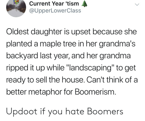 """Grandma, House, and Metaphor: Current Year 'tism  @UpperLowerClass  Oldest daughter is upset because she  planted a maple tree in her grandma's  backyard last year, and her grandma  ripped it up while """"landscaping"""" to get  ready to sell the house. Can't think of a  better metaphor for Boomerism. Updoot if you hate Boomers"""