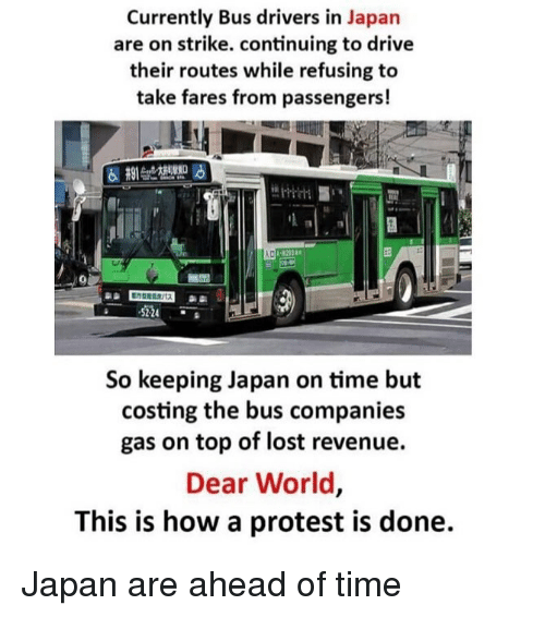 Memes, Protest, and Lost: Currently Bus drivers in Japan  are on strike. continuing to drive  their routes while refusing to  take fares from passengers!  5224  So keeping Japan on time but  costing the bus companies  gas on top of lost revenue.  Dear World,  This is how a protest is done. Japan are ahead of time