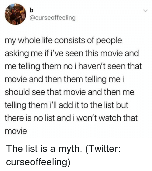 Life, Twitter, and Movie: @curseoffeeling  my whole life consists of people  asking me if i've seen this movie and  me telling them no i haven't seen that  movie and then them telling me i  should see that movie and then me  telling them i'll add it to the list but  there is no list and i won't watch that  movie The list is a myth. (Twitter: curseoffeeling)