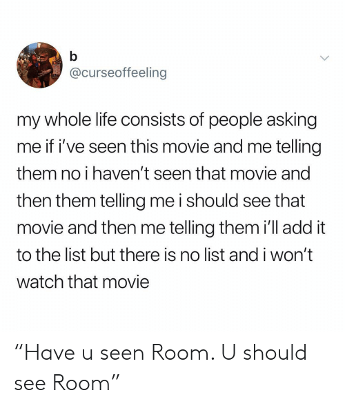 "Life, Movie, and Watch: @curseoffeeling  my whole life consists of people asking  me if i've seen this movie and me telling  them no i haven't seen that movie and  then them telling me i should see that  movie and then me telling them i'll add it  to the list but there is no list and i won't  watch that movie ""Have u seen Room. U should see Room"""
