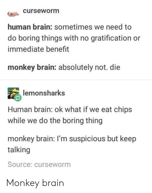 Monkey: curseworm  human brain: sometimes we need to  do boring things with no gratification or  immediate benefit  monkey brain: absolutely not. die  lemonsharks  Human brain: ok what if we eat chips  while we do the boring thing  monkey brain: I'm suspicious but keep  talking  Source: curseworm Monkey brain