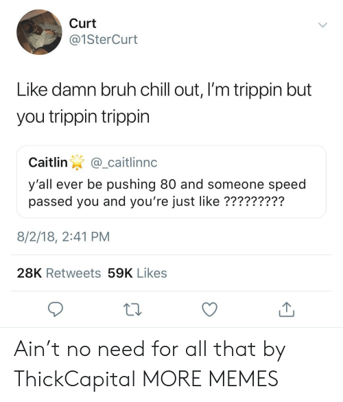 Allely: Curt  @1SterCurt  Like damn bruh chill out, I'm trippin but  you trippin trippin  Caitlin@_caitlinnc  y'all ever be pushing 80 and someone speed  passed you and you're just like ?????????  8/2/18, 2:41 PM  28K Retweets 59K Likes Ain't no need for all that by ThickCapital MORE MEMES