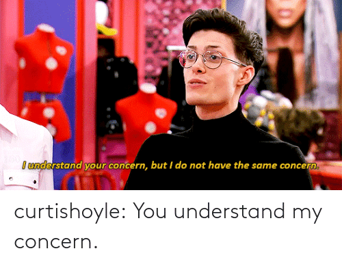 you: curtishoyle:  You understand my concern.