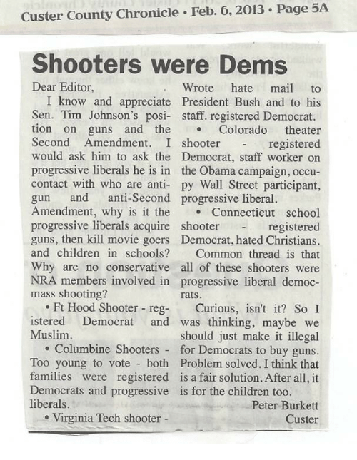 Virginia Tech: Custer County Chronicle Feb. 6,2013 Page 5A  Shooters were Dems  Dear Editor  Wrote hate mail to  I know and appreciate President Bush and to his  Sen. Tim Johnson's posi- staff. registered Democrat.  tion on guns and the Colorado theater  Second Amendment. I shooterregistered  would ask him to ask the Democrat, staff worker on  progressive liberals he is in the Obama campaign, occu-  contact with who are anti- py Wall Street participant,  gun and anti-Second progressive liberal.  Amendment, why is it the Connecticut school  registered  guns, then kill movie goers Democrat, hated Christians.  and children in schools? Common thread is that  Why are no conservative all of these shooters were  NRA members involved in progressive liberal democ-  progressive liberals acquire  shooter  mass shooting?  rats.  .Ft Hood Shooter reg- Curious, isn't it? So I  istered Democrat and was thinking, maybe we  should just make it illegal  . Columbine Shooters for Democrats to buy guns.  Too young to vote both Problem solved. I think that  families were registered is a fair solution. After all, it  Muslim  Democrats and progressive  liberals.  is for the children too.  Peter Burkett  Custer  . Virginia Tech shooter -