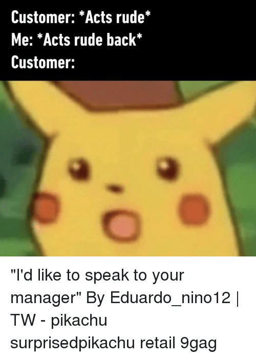 """9gag, Memes, and Pikachu: Customer: *Acts rude*  Me: *Acts rude back*  Customer: """"I'd like to speak to your manager""""⠀ By Eduardo_nino12 