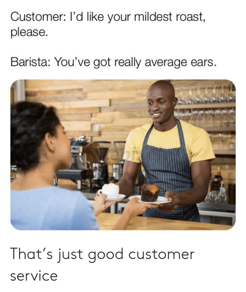 Barista: Customer: I'd like your mildest roast,  please.  Barista: You've got really average ears That's just good customer service