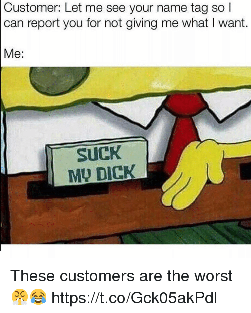 The Worst, Dick, and Can: Customer: Let me see your name tag so l  can report you for not giving me what I want.  Me:  SUCK  MU DICK These customers are the worst 😤😂 https://t.co/Gck05akPdl