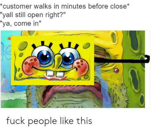 """Fuck People: customer walks in minutes before close  """"yall still open right?""""  """"ya, come in"""" fuck people like this"""