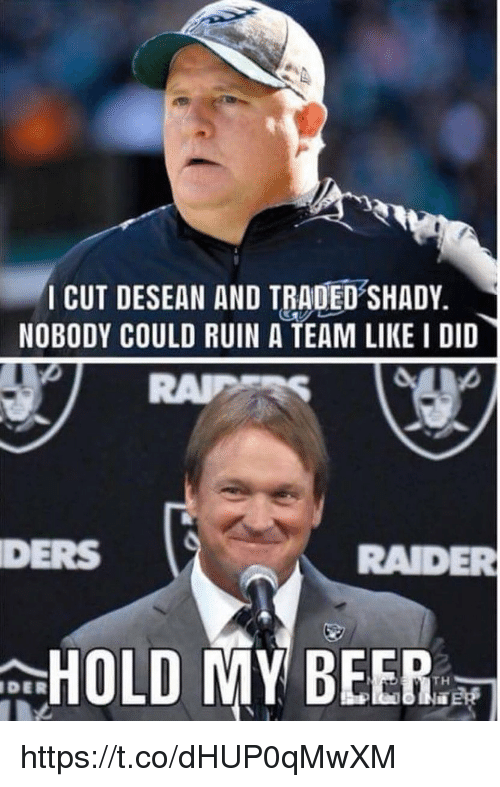ders: CUT DESEAN AND TRADED SHADY.  NOBODY COULD RUIN A TEAM LIKE I DID  DERS  RADER  HOLD MY BEER:  DER https://t.co/dHUP0qMwXM