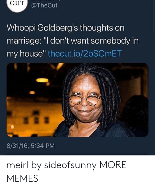 """goldbergs: CUT  @TheCut  Whoopi Goldberg's thoughts orn  marriage: """"l don't want somebody in  my house"""" thecut.io/2bSCmET  8/31/16, 5:34 PM meirl by sideofsunny MORE MEMES"""