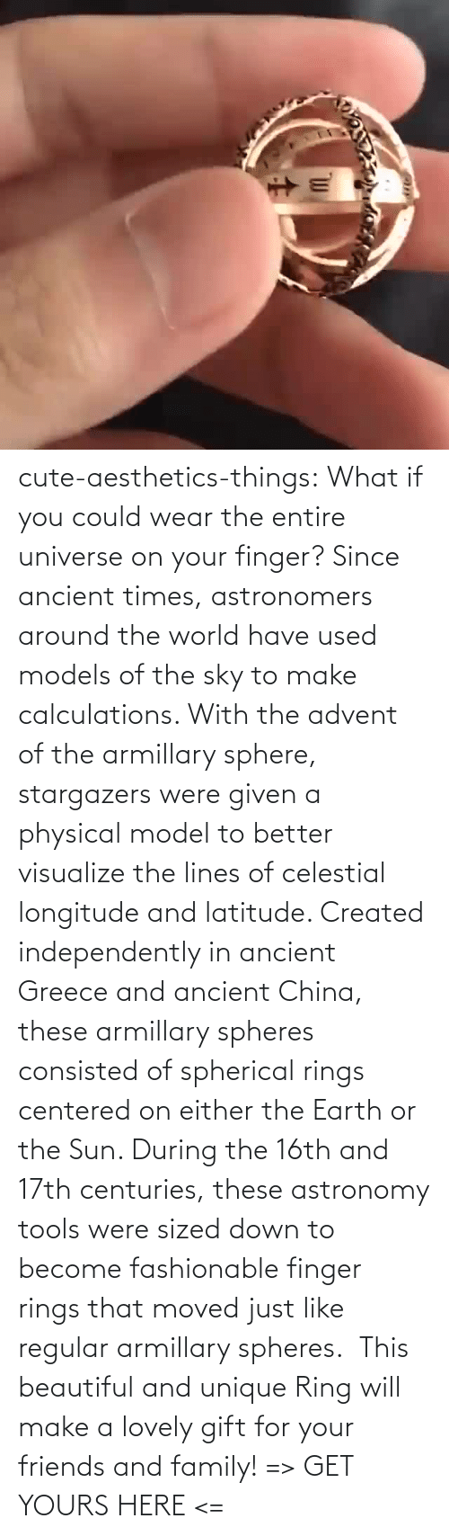 Physical: cute-aesthetics-things: What if you could wear the entire universe on your finger? Since ancient times, astronomers around the world have used models of the sky to make calculations. With the advent of the armillary sphere, stargazers were given a physical model to better visualize the lines of celestial longitude and latitude. Created independently in ancient Greece and ancient China, these armillary spheres consisted of spherical rings centered on either the Earth or the Sun. During the 16th and 17th centuries, these astronomy tools were sized down to become fashionable finger rings that moved just like regular armillary spheres.  This beautiful and unique Ring will make a lovely gift for your friends and family! => GET YOURS HERE <=