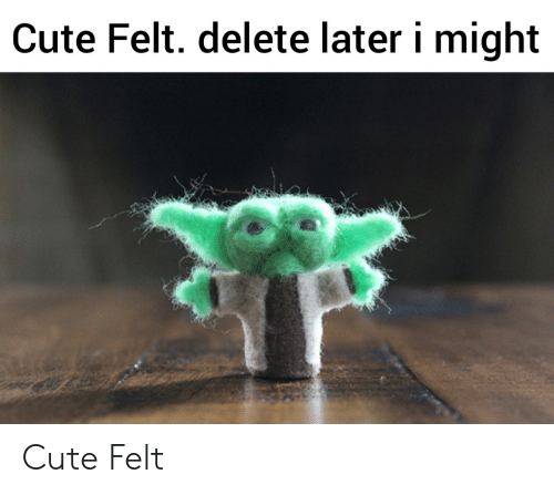Cute, Delete, and Might: Cute Felt. delete later i might Cute Felt
