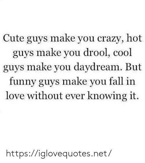 Make You: Cute guys make you crazy, hot  guys make you drool, cool  guys make you daydream. But  funny guys make you fall in  love without ever knowing it. https://iglovequotes.net/