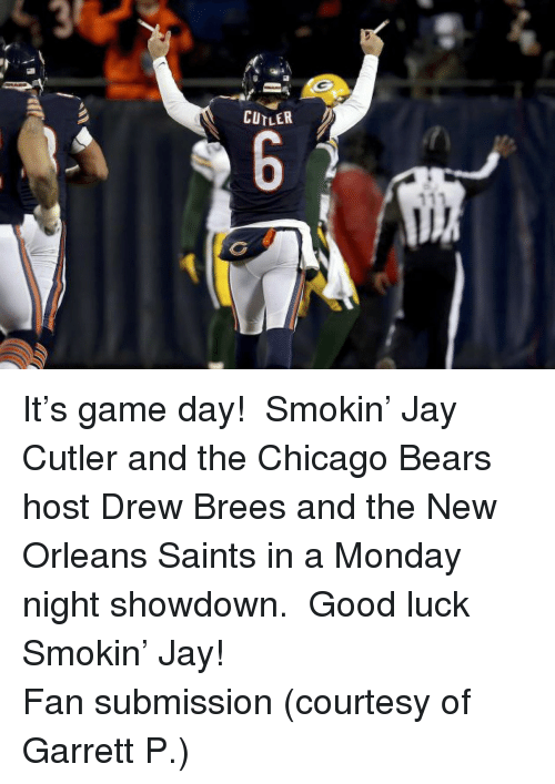 New Orleans Saints: CUTLER <p>It&rsquo;s game day!  Smokin&rsquo; Jay Cutler and the Chicago Bears host Drew Brees and the New Orleans Saints in a Monday night showdown.  Good luck Smokin&rsquo; Jay!</p> <p>Fan submission (courtesy of Garrett P.)</p>