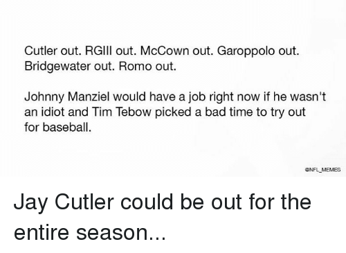 Tebowing: Cutler out. RGlll out. McCown out. Garoppolo out.  Bridgewater out. Romo out.  Johnny Manziel would have a job right now if he wasn't  an idiot and Tim Tebow picked a bad time to try out  for baseball.  ONFLMEMES Jay Cutler could be out for the entire season...