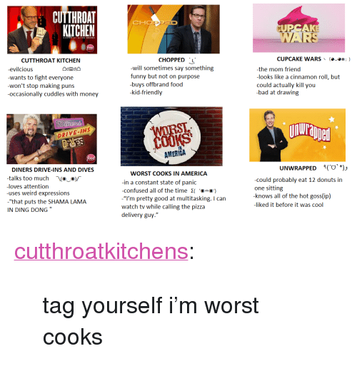"""Kid Friendly: CUTTHROAT  KITCHEN  CHOD  CUTTHROAT KITCHEN  CHOPPED L  CUPCAKE WARS  (a  ☆.)  -evilcious  wants to fight everyone  won't stop making puns  -occasionally cuddles with money  -will sometimes say something  funny but not on purpose  buvs offbrand food  -kid-friendly  the mom friend  -looks like a cinnamon roll, but  could actually kill you  -bad at drawing  凸d益d)凸  nurapel  DRIVE INS  AMERİGA  UNWRAPPED  9(.ע""""יס  DINERS DRIVE-INS AND DIVES  -talks too much -Va_ΟΓ  loves attention  uses weird expressions  -""""that puts the SHAMA LAMA  IN DING DONG""""  WORST COOKS IN AMERICA  in a constant state of panic  -confused all of the time ⓔם  -""""'m pretty good at multitasking. I can  watch tv while calling the pizza  delivery guy.""""  -could probably eat 12 donuts in  one sitting  knows all of the hot goss(ip)  -liked it before it was cool <p><a class=""""tumblr_blog"""" href=""""http://cutthroatkitchens.tumblr.com/post/138431587897"""">cutthroatkitchens</a>:</p> <blockquote> <p>tag yourself i'm worst cooks</p> </blockquote>"""