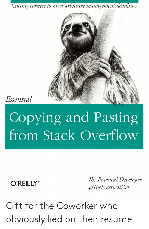 Resume: Cutting corners to meet arbitrary management deadlines  Essential  Copying and Pasting  from Stack Overflow  The Practical Developer  @ThePracticalDev  O'REILLY Gift for the Coworker who obviously lied on their resume