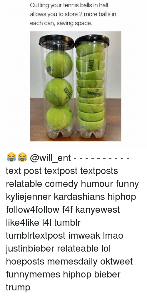 tenny: Cutting your tennis balls in half  allows you to store 2 more balls in  each can, saving space. 😂😂 @will_ent - - - - - - - - - - text post textpost textposts relatable comedy humour funny kyliejenner kardashians hiphop follow4follow f4f kanyewest like4like l4l tumblr tumblrtextpost imweak lmao justinbieber relateable lol hoeposts memesdaily oktweet funnymemes hiphop bieber trump