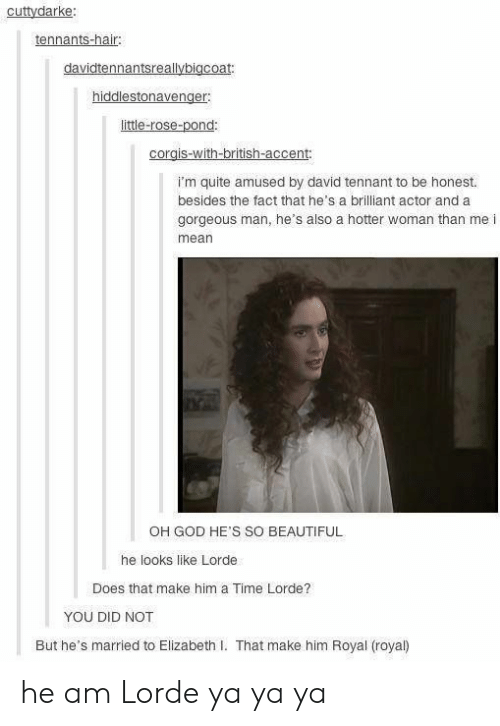 tennant: cuttydarke:  tennants-hair:  davidtennantsreallybigcoat:  hiddlestonavenger  little-rose-pond:  corgis-with-british-accent:  I'm quite amused by david tennant to be honest.  besides the fact that he's a brilliant actor and a  gorgeous man, he's also a hotter woman than me i  mean  OH GOD HE'S SO BEAUTIFUL  he looks like Lorde  Does that make him a Time Lorde?  YOU DID NOT  But he's married to Elizabeth I. That make him Royal (royal) he am Lorde ya ya ya