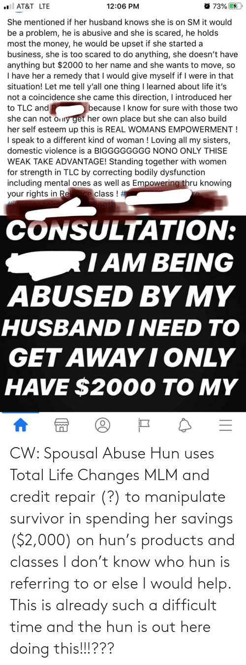 changes: CW: Spousal Abuse Hun uses Total Life Changes MLM and credit repair (?) to manipulate survivor in spending her savings ($2,000) on hun's products and classes I don't know who hun is referring to or else I would help. This is already such a difficult time and the hun is out here doing this!!!???