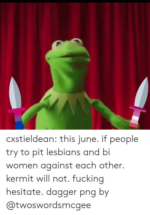Fucking, Lesbians, and Tumblr: cxstieldean:  this june. if people try to pit lesbians and bi women against each other. kermit will not. fucking hesitate.  dagger png by @twoswordsmcgee