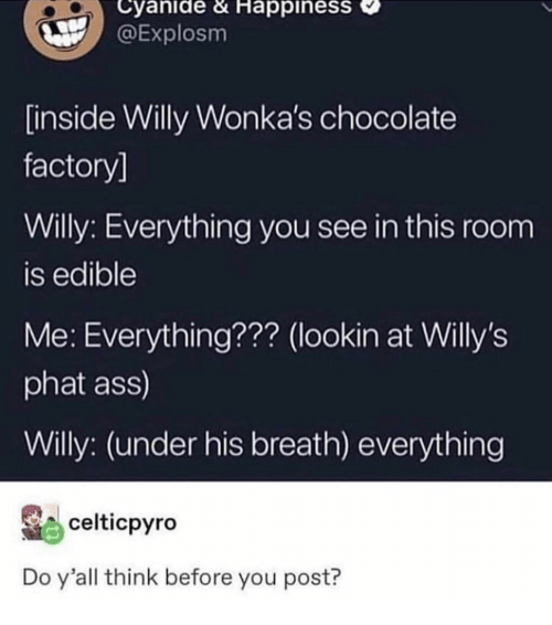 chocolate factory: Cyanide & HappinesS  @Explosm  inside Willy Wonka's chocolate  factory]  Willy: Everything you see in this room  is edible  Me: Everything??? (lookin at Willy's  phat ass)  Willy: (under his breath) everything  celticpyro  Do y'all think before you post?